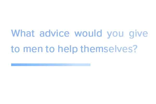 What-advice-would-you-give-to-men-to-helpthemselves?